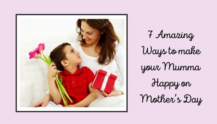 7 Amazing Ways to make your mumma happy on Mother's Day